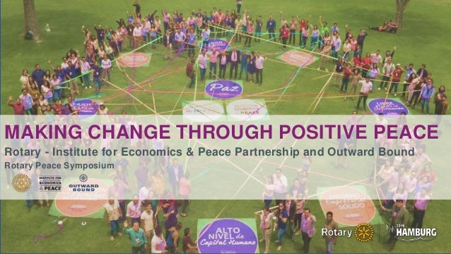 MAKING CHANGE THROUGH POSITIVE PEACE Rotary - Institute for Economics & Peace Partnership and Outward Bound Rotary Peace S...
