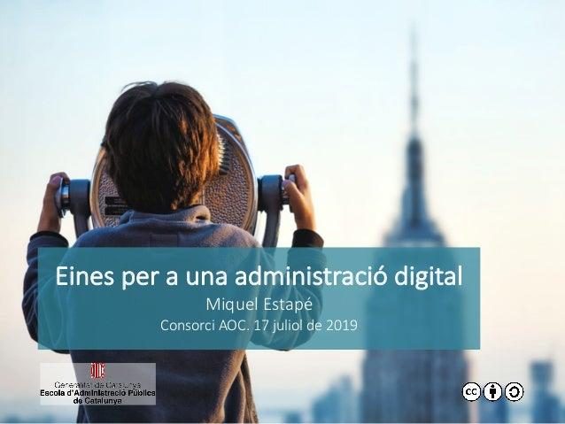Eines per a una administració digital Miquel Estapé Consorci AOC. 17 juliol de 2019