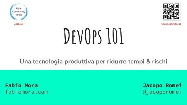 DevOps 101 Una tecnologia produttiva per ridurre tempi & rischi Jacopo Romei @jacoporomei Fabio Mora fabiomora.com tinyurl...