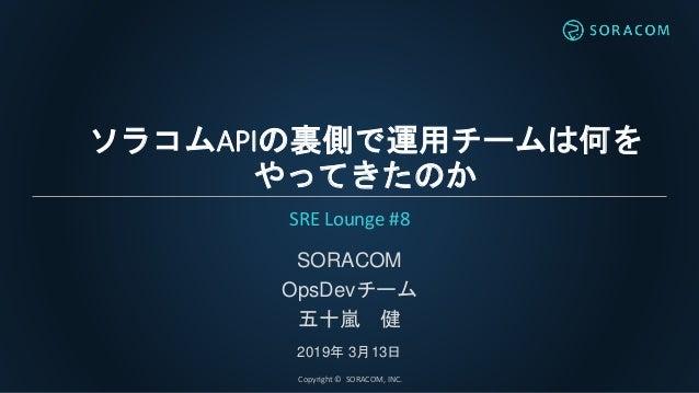 ソラコムAPIの裏側で運用チームは何を やってきたのか SORACOM OpsDevチーム 五十嵐 健 2019年 3月13日 SRE Lounge #8 Copyright © SORACOM, INC.