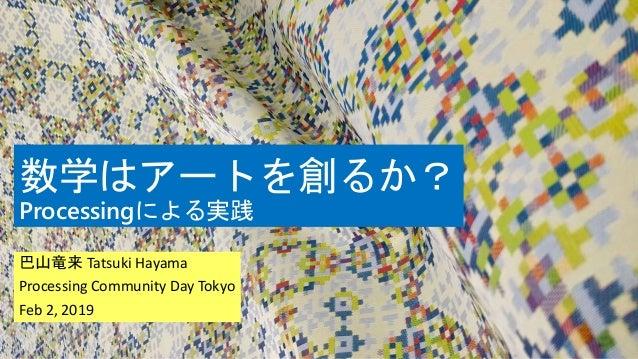 数学はアートを創るか? Processingによる実践 巴山竜来 Tatsuki Hayama Processing Community Day Tokyo Feb 2, 2019