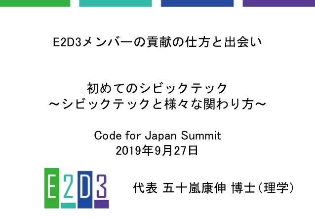 E2D3メンバーの貢献の仕方と出会い 初めてのシビックテック 〜シビックテックと様々な関わり方〜 Code for Japan Summit 2019年9月27日 代表 五十嵐康伸 博士(理学)