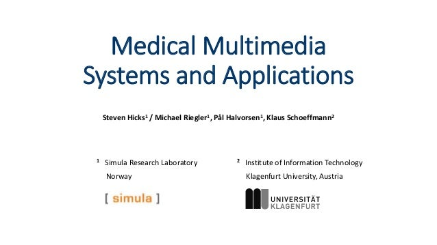 Medical Multimedia Systems and Applications Steven Hicks1 / Michael Riegler1, Pål Halvorsen1, Klaus Schoeffmann2 2 Institu...