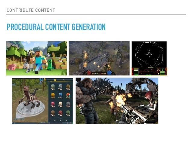 CONTRIBUTE CONTENT PROCEDURAL CONTENT GENERATION • Artistic aspects • Corner-cases • Lack of complete control • Depends on...
