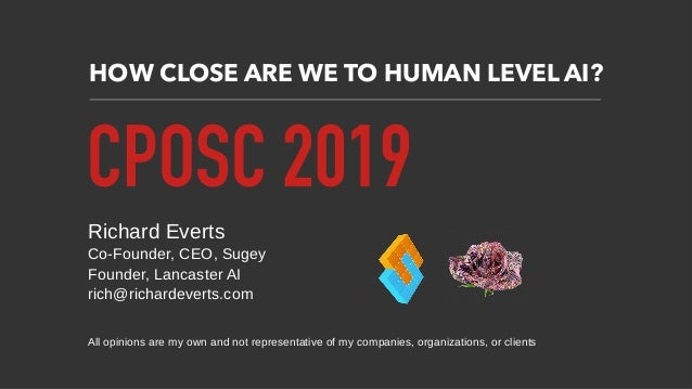 HOW CLOSE ARE WE TO HUMAN LEVEL AI? CPOSC 2019 Richard Everts Co-Founder, CEO, Sugey Founder, Lancaster AI rich@richardeve...