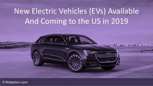 New Electric Vehicles (EVs) Available And Coming to the US in 2019 EVAdoption.com