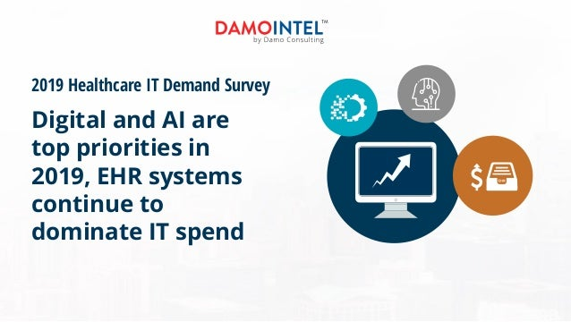 2019 Healthcare IT Demand Survey Digital and AI are top priorities in 2019, EHR systems continue to dominate IT spend