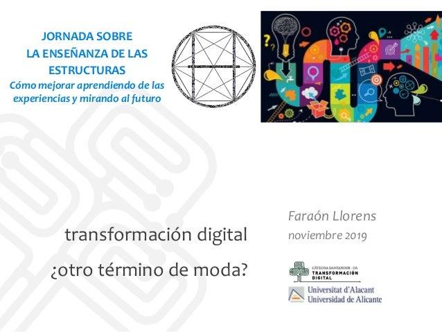transformación digital ¿otro término de moda? Faraón Llorens noviembre 2019 JORNADA SOBRE LA ENSEÑANZA DE LAS ESTRUCTURAS ...