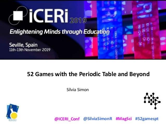 @SilviaSimonR #MagSci #52gamespt@ICERI_Conf 52 Games with the Periodic Table and Beyond Sílvia Simon