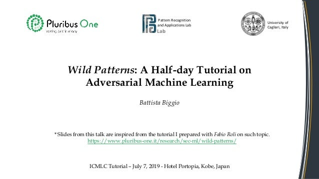 Wild Patterns: A Half-day Tutorial on Adversarial Machine Learning Battista Biggio Pattern Recognition and Applications La...
