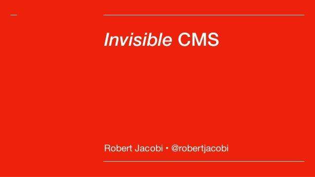 Invisible CMS Robert Jacobi • @robertjacobi