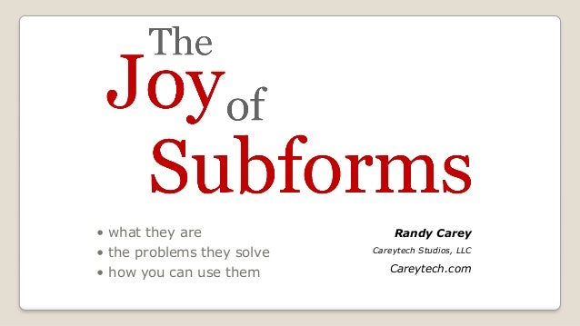 The Joy of Subforms!  • what they are • the problems they solve • how you can use them Randy Carey Careytech Studios, LLC...