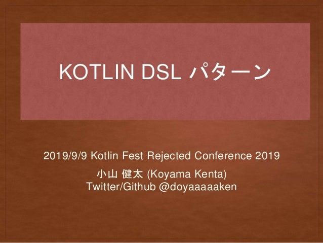 KOTLIN DSL パターン 2019/9/9 Kotlin Fest Rejected Conference 2019 小山 健太 (Koyama Kenta) Twitter/Github @doyaaaaaken