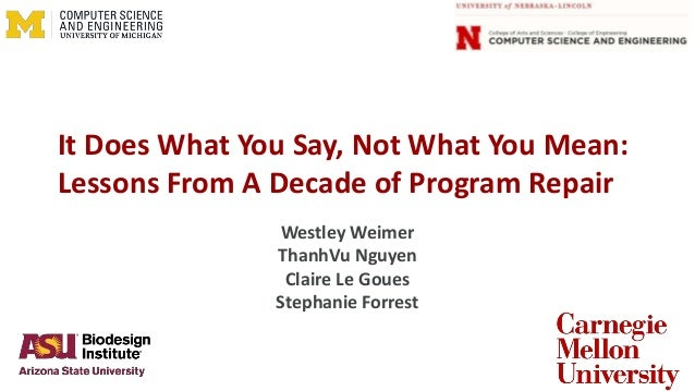 It Does What You Say, Not What You Mean: Lessons From A Decade of Program Repair Westley Weimer ThanhVu Nguyen Claire Le G...
