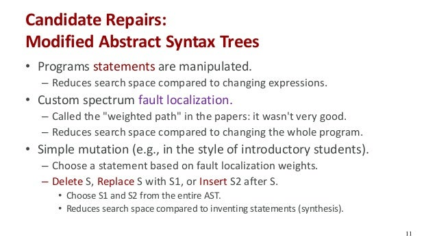 Candidate Repairs: Modified Abstract Syntax Trees • Programs statements are manipulated. – Reduces search space compared t...