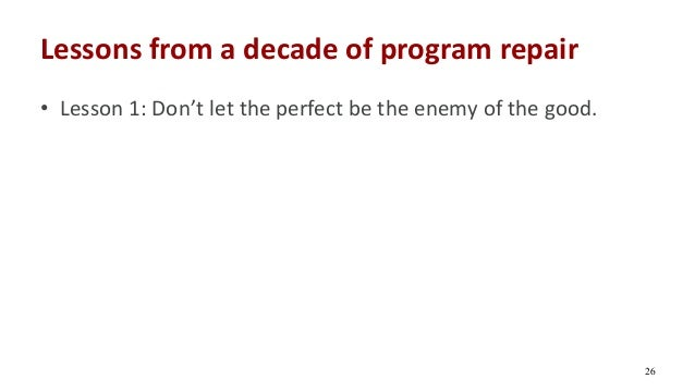 Lessons from a decade of program repair • Lesson 1: Don't let the perfect be the enemy of the good. 26