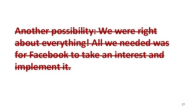 Another possibility: We were right about everything! All we needed was for Facebook to take an interest and implement it. ...