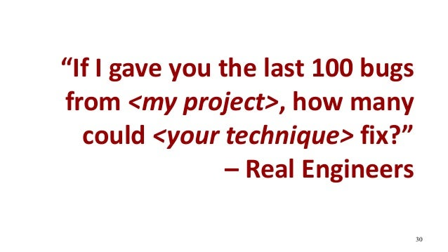 """""""If I gave you the last 100 bugs from <my project>, how many could <your technique> fix?"""" – Real Engineers 30"""