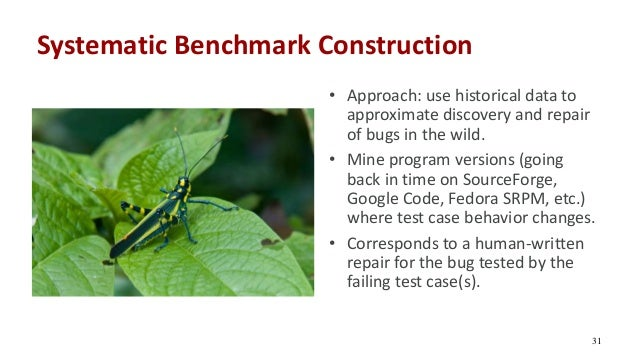 Systematic Benchmark Construction 31 • Approach: use historical data to approximate discovery and repair of bugs in the wi...