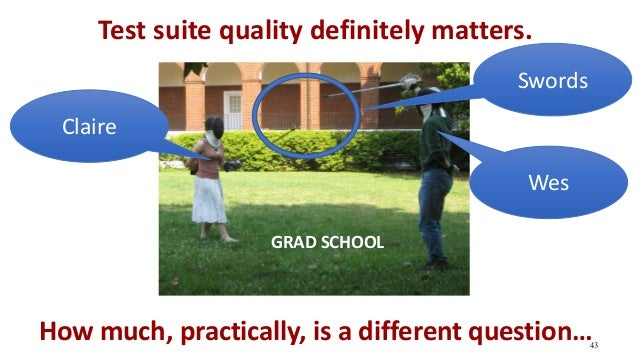 Test suite quality definitely matters. 43 How much, practically, is a different question… Wes Claire GRAD SCHOOL Swords