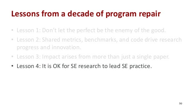 Lessons from a decade of program repair • Lesson 1: Don't let the perfect be the enemy of the good. • Lesson 2: Shared met...