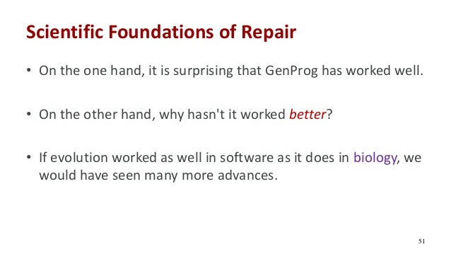 Scientific Foundations of Repair • On the one hand, it is surprising that GenProg has worked well. • On the other hand, wh...