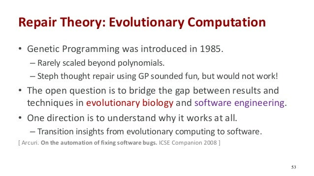 Repair Theory: Evolutionary Computation • Genetic Programming was introduced in 1985. – Rarely scaled beyond polynomials. ...