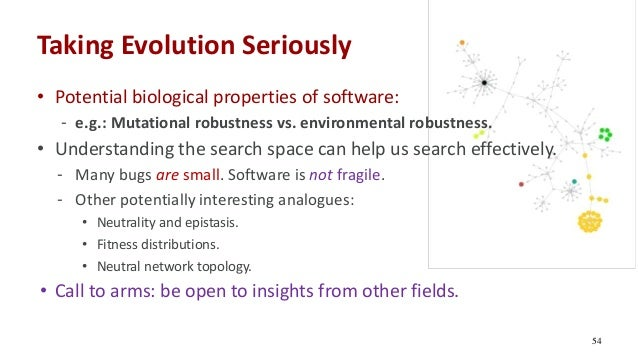 Taking Evolution Seriously • Potential biological properties of software: - e.g.: Mutational robustness vs. environmental ...