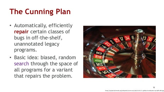 The Cunning Plan • Automatically, efficiently repair certain classes of bugs in off-the-shelf, unannotated legacy programs...