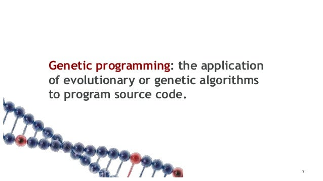Genetic programming: the application of evolutionary or genetic algorithms to program source code. 7