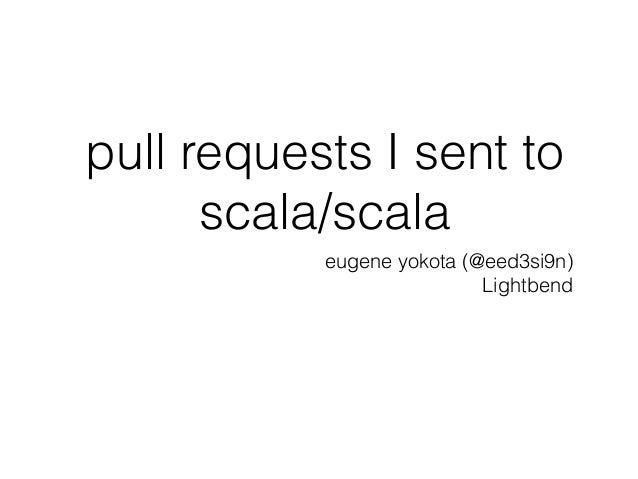 pull requests I sent to scala/scala eugene yokota (@eed3si9n) Lightbend