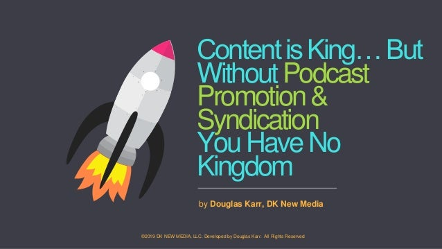 ContentisKing…But WithoutPodcast Promotion& Syndication YouHaveNo Kingdom by Douglas Karr, DK New Media ©2019 DK NEW MEDIA...