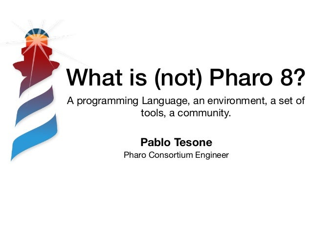What is (not) Pharo 8? A programming Language, an environment, a set of tools, a community. Pablo Tesone Pharo Consortium ...
