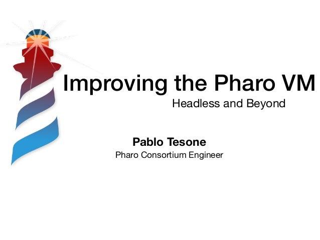 Improving the Pharo VM Headless and Beyond Pablo Tesone Pharo Consortium Engineer