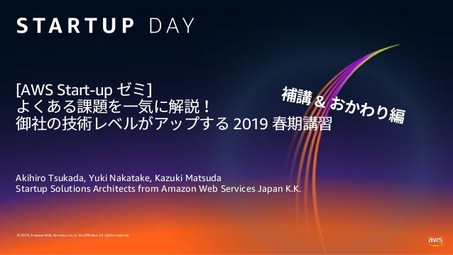 © 2019, Amazon Web Services, Inc. or its affiliates. All rights reserved. [AWS Start-up ] 2019 Akihiro Tsukada, Yuki Nakat...