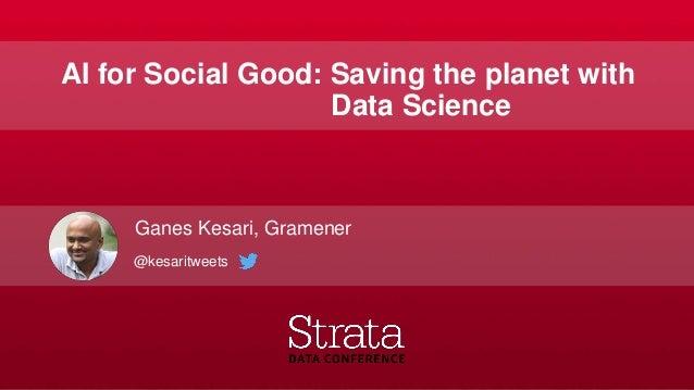 AI for Social Good: Saving the planet with Data Science Ganes Kesari, Gramener @kesaritweets