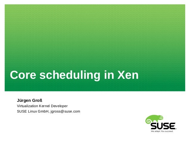 Core scheduling in Xen Jürgen Groß Virtualization Kernel Developer SUSE Linux GmbH, jgross@suse.com
