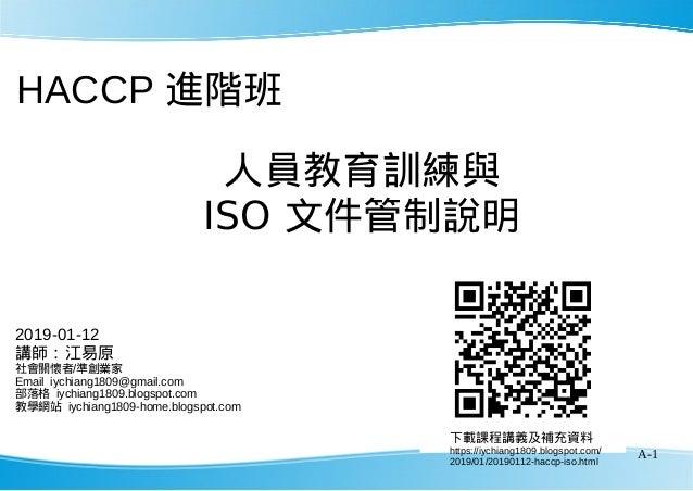 A-1 HACCP 進階班 下載課程講義及補充資料 https://iychiang1809.blogspot.com/ 2019/01/20190112-haccp-iso.html 2019-01-12 講師:江易原 社會關懷者/準創業家 ...