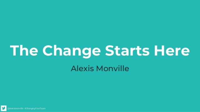 @alexismonville #ChangingYourTeam The Change Starts Here Alexis Monville