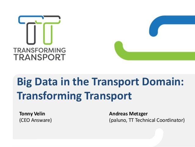 Big Data in the Transport Domain: Transforming Transport Andreas Metzger (paluno, TT Technical Coordinator) Tonny Velin (C...