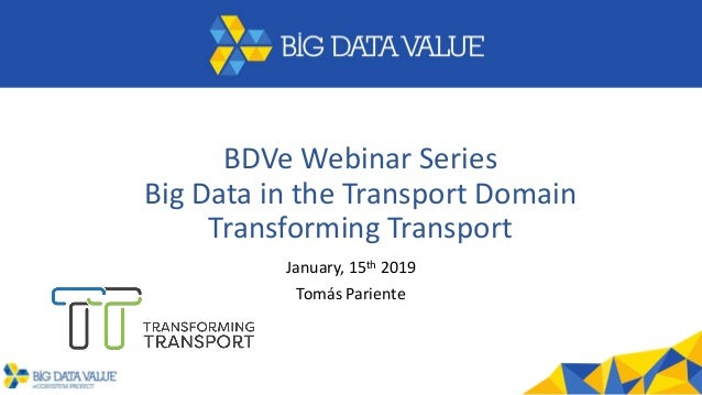 BDVe Webinar Series Big Data in the Transport Domain Transforming Transport January, 15th 2019 Tomás Pariente