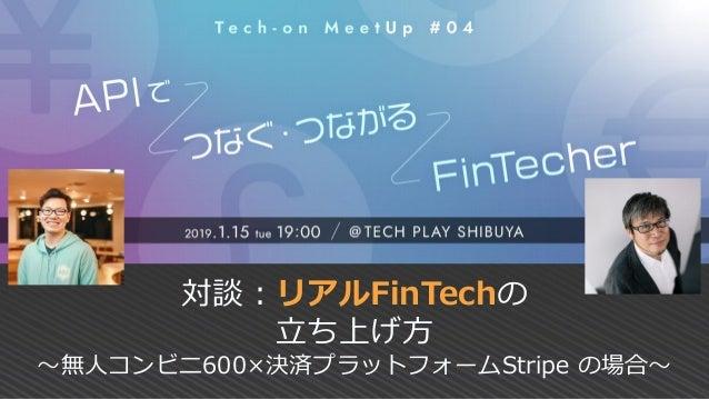対談:リアルFinTechの 立ち上げ方 ~無人コンビニ600×決済プラットフォームStripe の場合~
