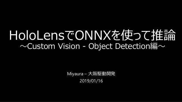 HoloLensでONNXを使って推論 ~Custom Vision - Object Detection編~ Miyaura – 大阪駆動開発 2019/01/16