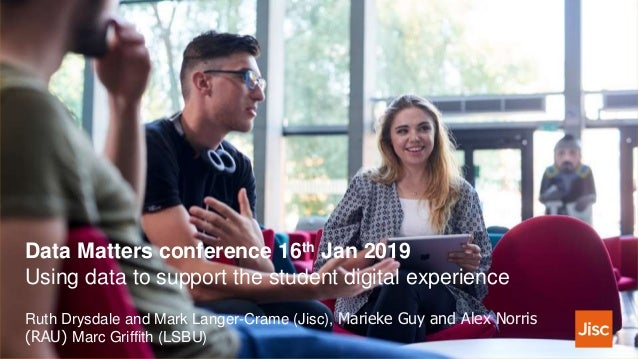 Data Matters conference 16th Jan 2019 Using data to support the student digital experience Ruth Drysdale and Mark Langer-C...