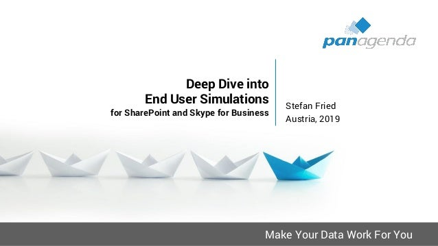 Make Your Data Work For You Deep Dive into End User Simulations for SharePoint and Skype for Business Stefan Fried Austria...