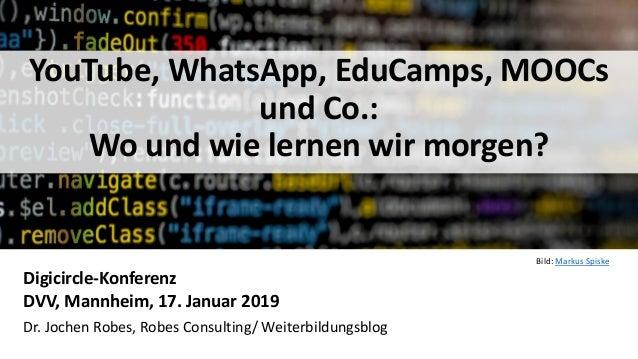 1 YouTube, WhatsApp, EduCamps, MOOCs und Co.: Wo und wie lernen wir morgen? Digicircle-Konferenz DVV, Mannheim, 17. Januar...