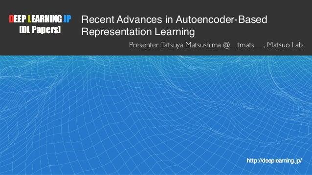 1 Recent Advances in Autoencoder-Based Representation Learning Presenter:Tatsuya Matsushima @__tmats__ , Matsuo Lab