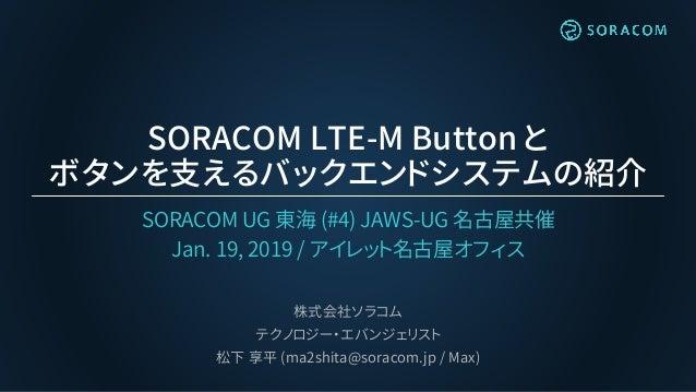 SORACOM LTE-M Button と ボタンを支えるバックエンドシステムの紹介 SORACOM UG 東海 (#4) JAWS-UG 名古屋共催 Jan. 19, 2019 / アイレット名古屋オフィス 株式会社ソラコム テクノロジー・...