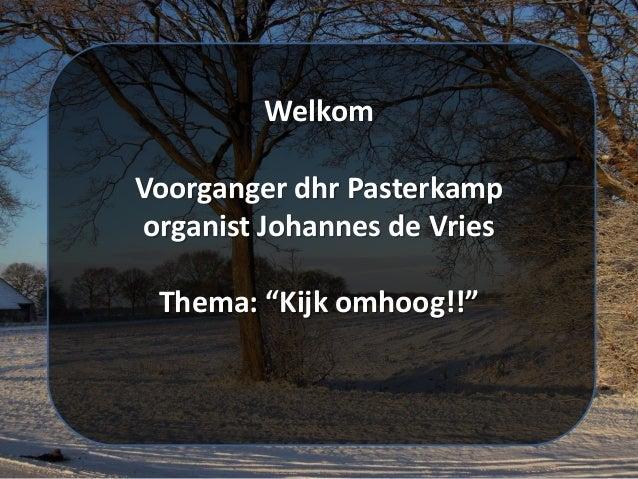"""Welkom Voorganger dhr Pasterkamp organist Johannes de Vries Thema: """"Kijk omhoog!!"""""""