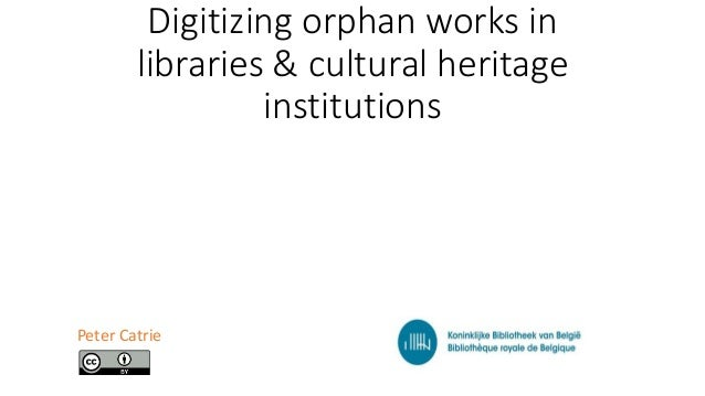 Digitizing orphan works in libraries & cultural heritage institutions Peter Catrie